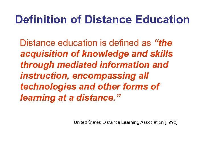 "Definition of Distance Education Distance education is defined as ""the acquisition of knowledge and"