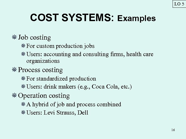 LO 5 COST SYSTEMS: Examples ¯ Job costing ¯For custom production jobs ¯Users: accounting
