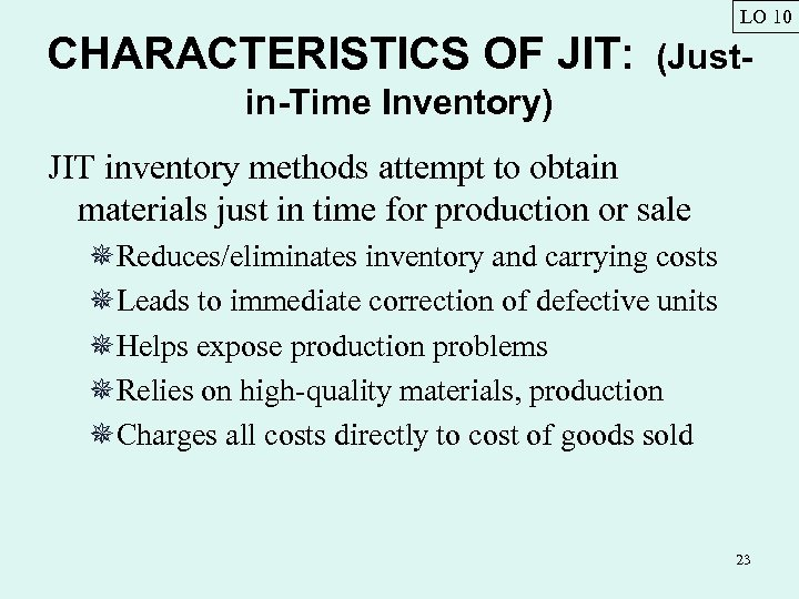 LO 10 CHARACTERISTICS OF JIT: (Just- in-Time Inventory) JIT inventory methods attempt to obtain