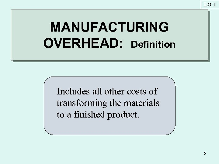 LO 1 MANUFACTURING OVERHEAD: Definition Includes all other costs of transforming the materials to