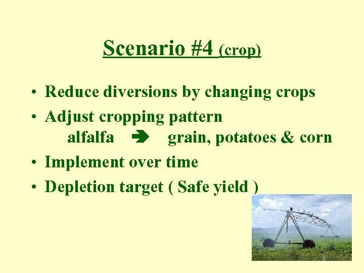 Scenario #4 (crop) • Reduce diversions by changing crops • Adjust cropping pattern alfalfa