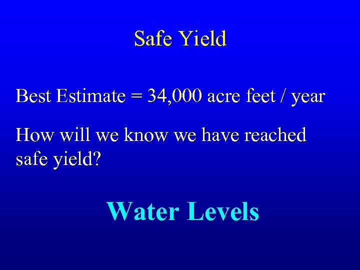 Safe Yield Best Estimate = 34, 000 acre feet / year How will we
