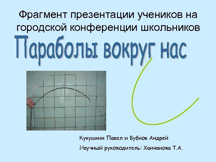 Фрагмент презентации учеников на городской конференции школьников Кукушкин Павел и Бубнов Андрей Научный руководитель: