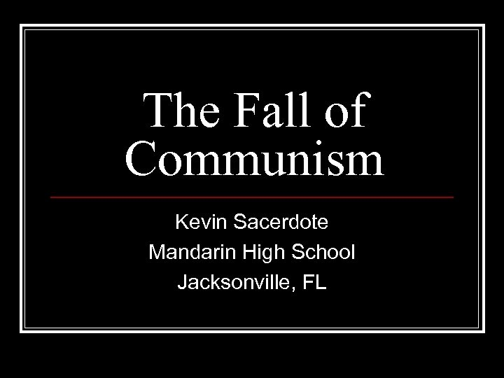 The Fall of Communism Kevin Sacerdote Mandarin High School Jacksonville, FL