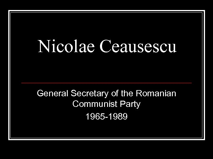 Nicolae Ceausescu General Secretary of the Romanian Communist Party 1965 -1989