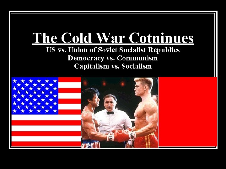 The Cold War Cotninues US vs. Union of Soviet Socialist Republics Democracy vs. Communism