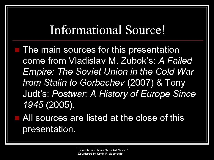 Informational Source! The main sources for this presentation come from Vladislav M. Zubok's: A