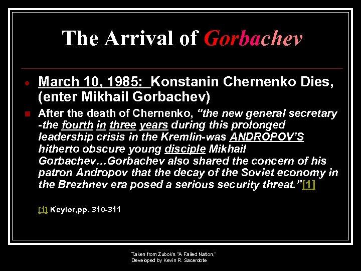 The Arrival of Gorbachev March 10, 1985: Konstanin Chernenko Dies, (enter Mikhail Gorbachev) n