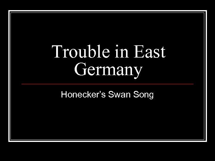 Trouble in East Germany Honecker's Swan Song