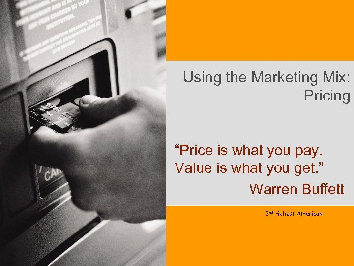 """Using the Marketing Mix: Pricing """"Price is what you pay. Value is what you"""