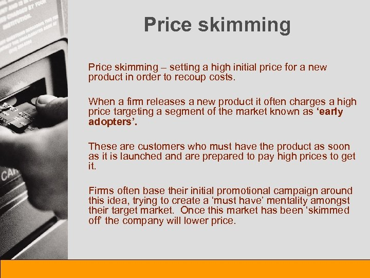 Price skimming – setting a high initial price for a new product in order