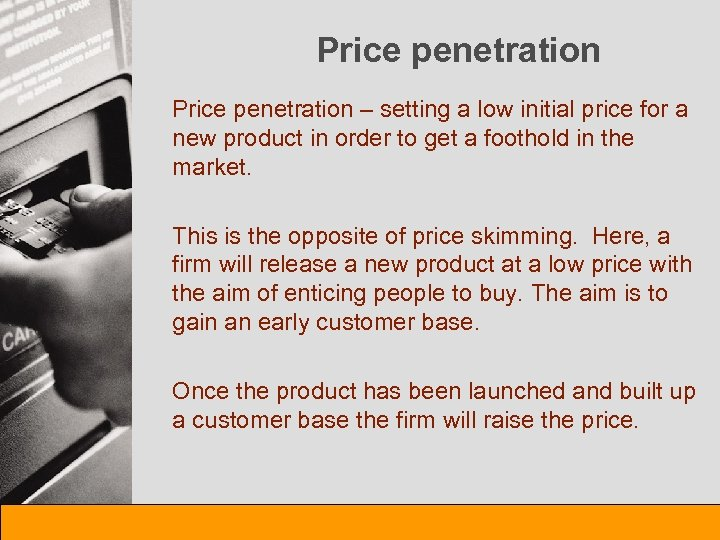 Price penetration – setting a low initial price for a new product in order
