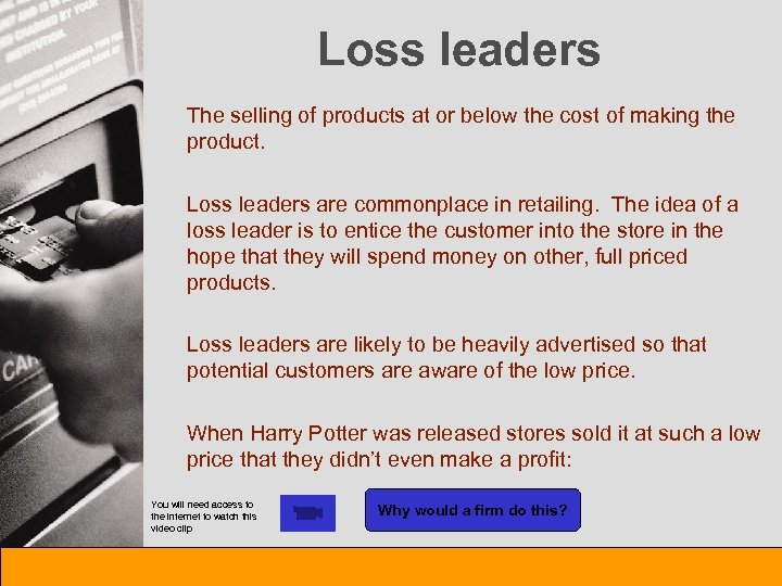 Loss leaders The selling of products at or below the cost of making the