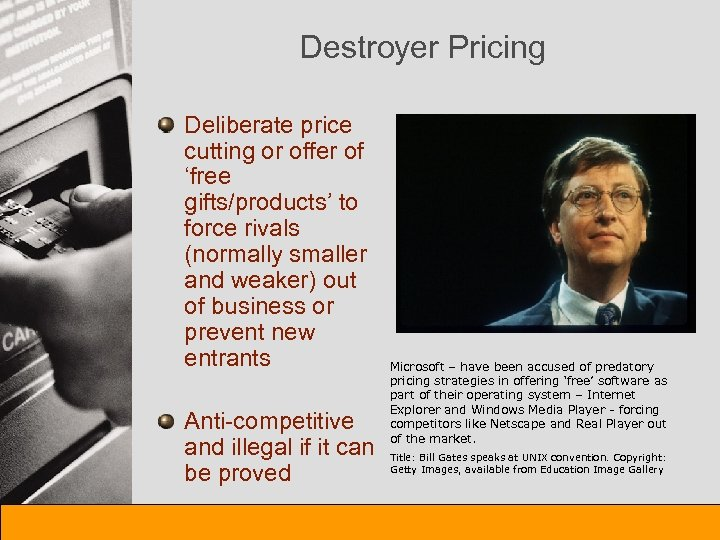 Destroyer Pricing Deliberate price cutting or offer of 'free gifts/products' to force rivals (normally