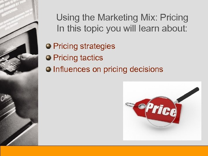 Using the Marketing Mix: Pricing In this topic you will learn about: Pricing strategies