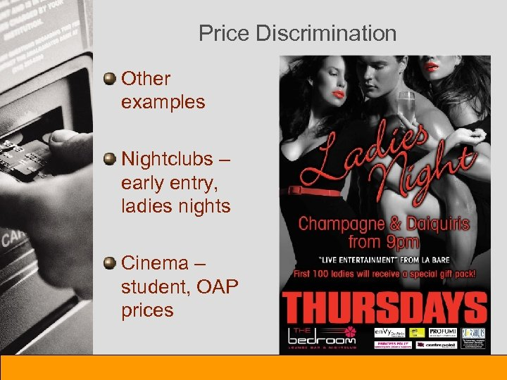 Price Discrimination Other examples Nightclubs – early entry, ladies nights Cinema – student, OAP