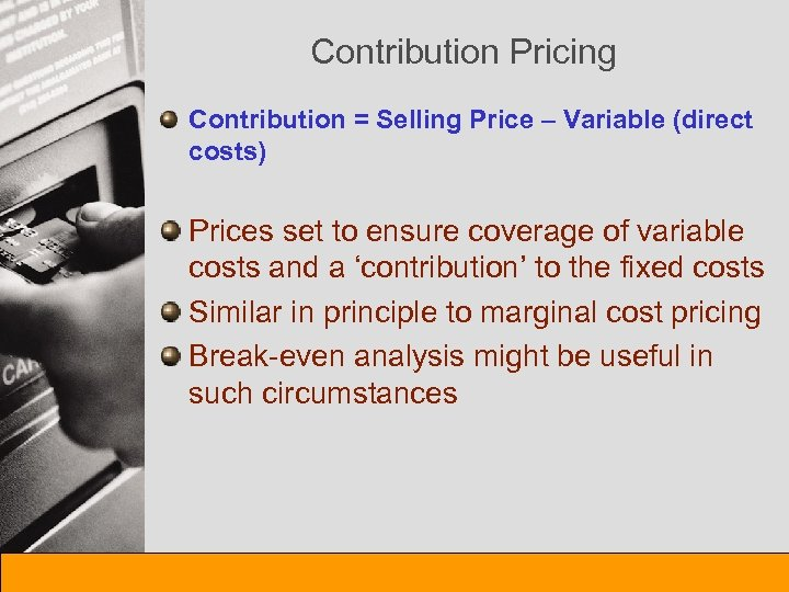 Contribution Pricing Contribution = Selling Price – Variable (direct costs) Prices set to ensure