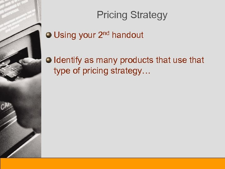 Pricing Strategy Using your 2 nd handout Identify as many products that use that