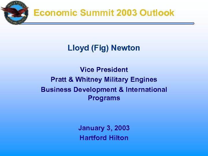 Economic Summit 2003 Outlook Lloyd (Fig) Newton Vice President Pratt & Whitney Military Engines