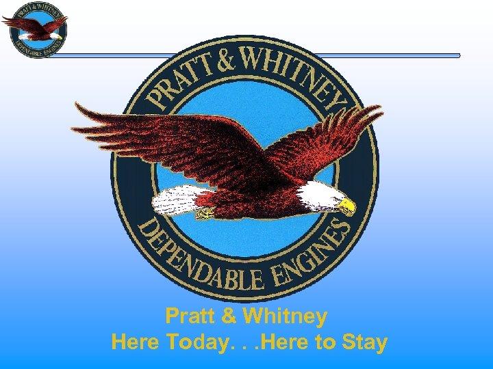 Pratt & Whitney Here Today. . . Here to Stay