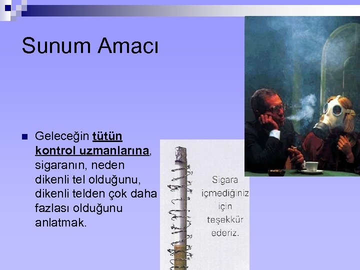 Sunum Amacı n Geleceğin tütün kontrol uzmanlarına, sigaranın, neden dikenli tel olduğunu, dikenli telden