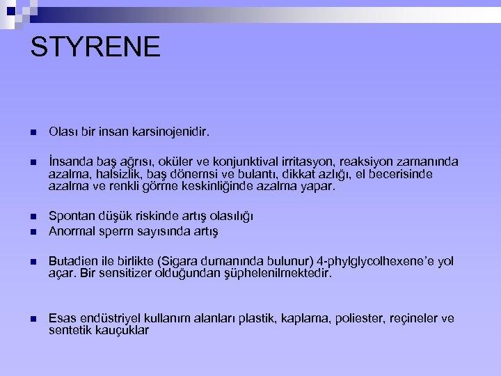 STYRENE n Olası bir insan karsinojenidir. n İnsanda baş ağrısı, oküler ve konjunktival irritasyon,