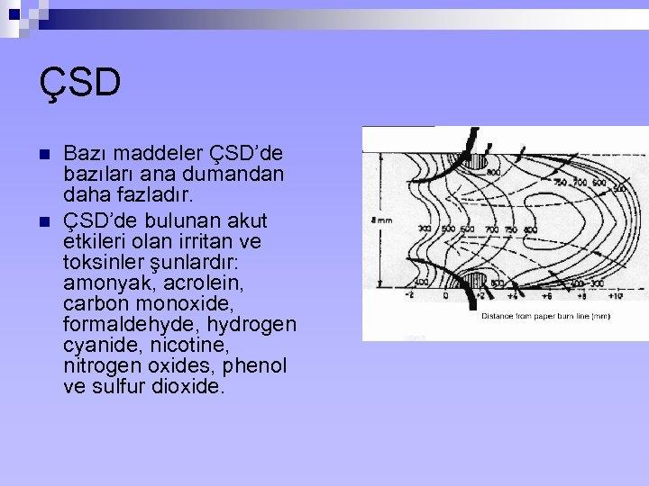 ÇSD n n Bazı maddeler ÇSD'de bazıları ana dumandan daha fazladır. ÇSD'de bulunan akut