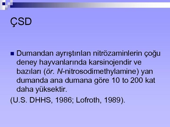 ÇSD Dumandan ayrıştırılan nitrözaminlerin çoğu deney hayvanlarında karsinojendir ve bazıları (ör. N-nitrosodimethylamine) yan dumanda