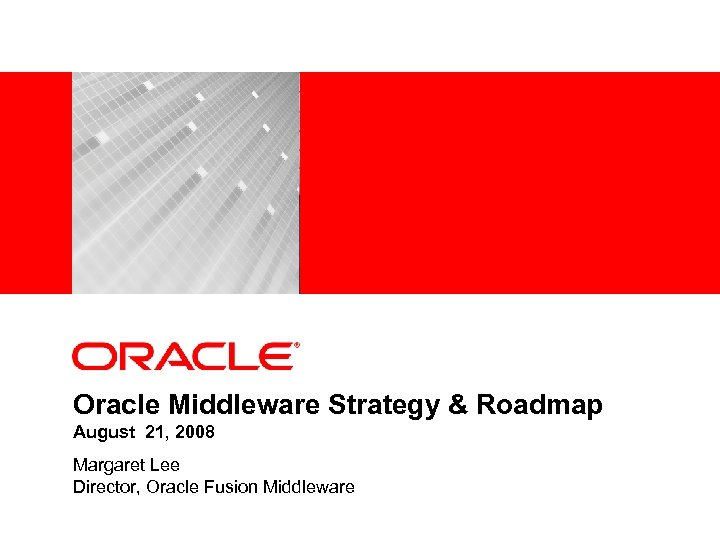 <Insert Picture Here> Oracle Middleware Strategy & Roadmap August 21, 2008 Margaret Lee Director,