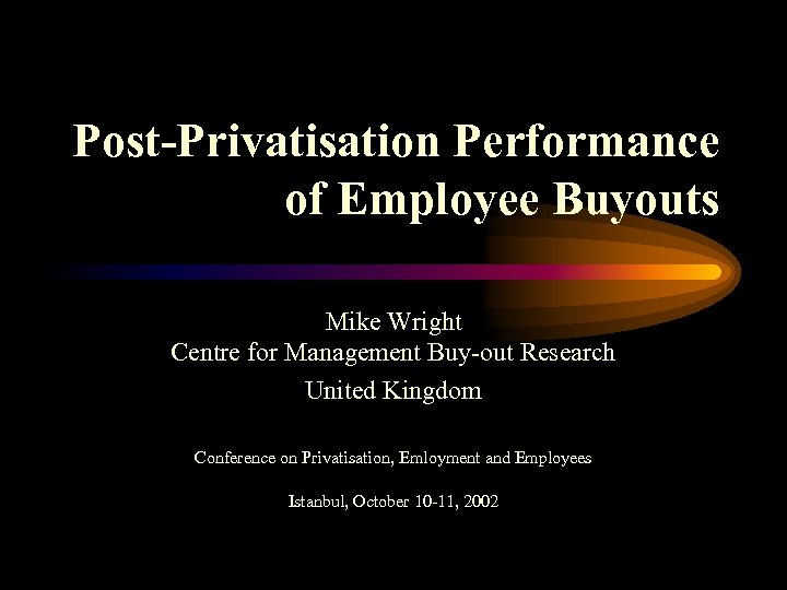Post-Privatisation Performance of Employee Buyouts Mike Wright Centre for Management Buy-out Research United Kingdom
