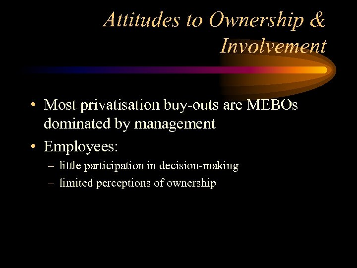 Attitudes to Ownership & Involvement • Most privatisation buy-outs are MEBOs dominated by management