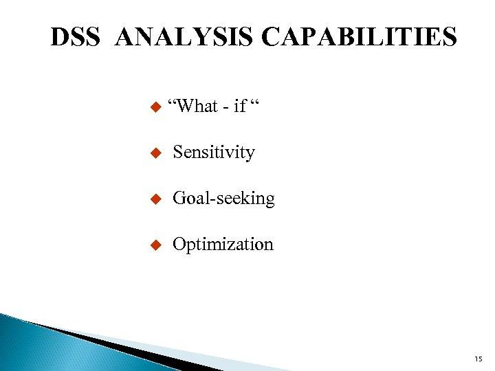 "DSS ANALYSIS CAPABILITIES u ""What - if "" u Sensitivity u Goal-seeking u Optimization"