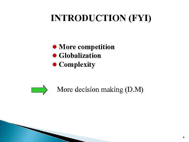 INTRODUCTION (FYI) l More competition l Globalization l Complexity More decision making (D. M)