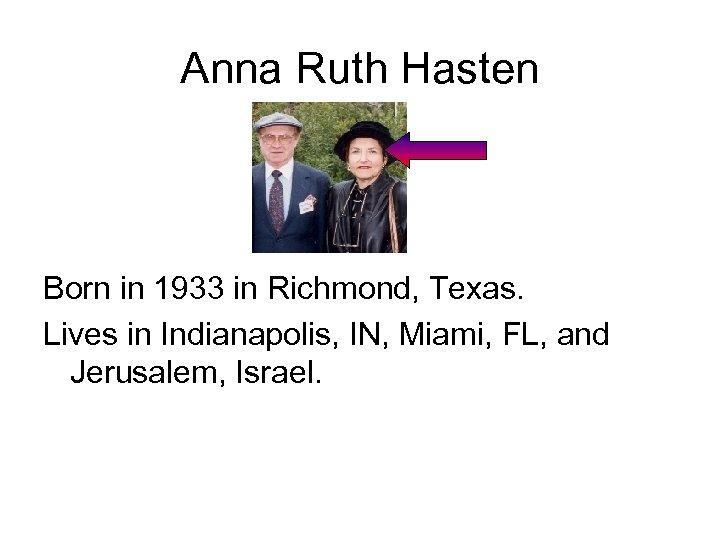 Anna Ruth Hasten Born in 1933 in Richmond, Texas. Lives in Indianapolis, IN, Miami,