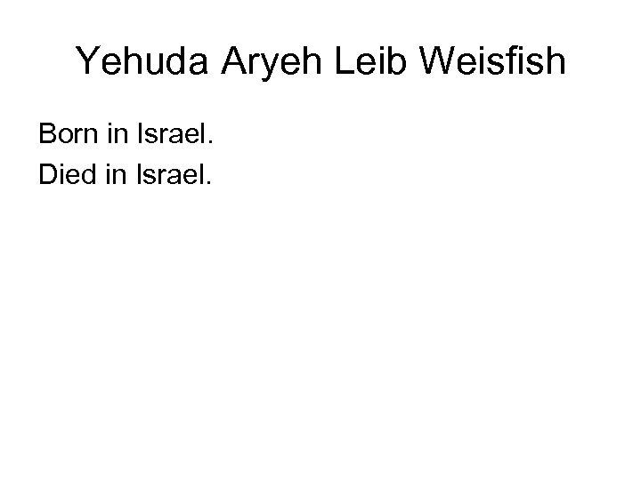 Yehuda Aryeh Leib Weisfish Born in Israel. Died in Israel.