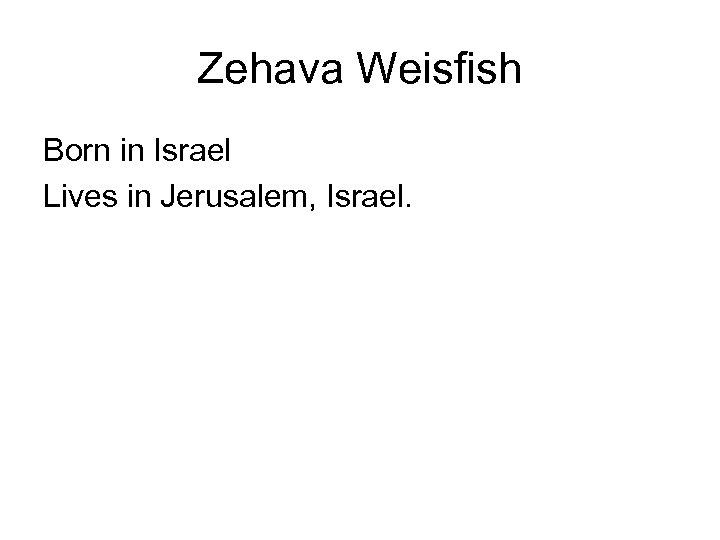 Zehava Weisfish Born in Israel Lives in Jerusalem, Israel.