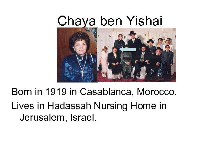 Chaya ben Yishai Born in 1919 in Casablanca, Morocco. Lives in Hadassah Nursing Home