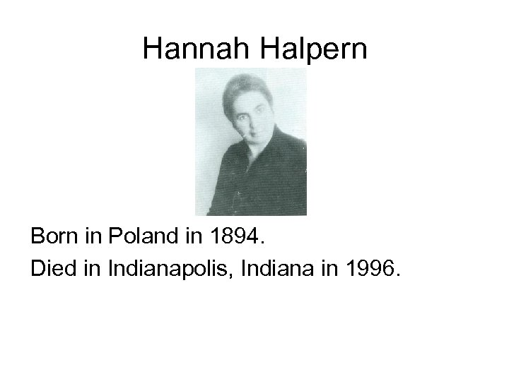 Hannah Halpern Born in Poland in 1894. Died in Indianapolis, Indiana in 1996.