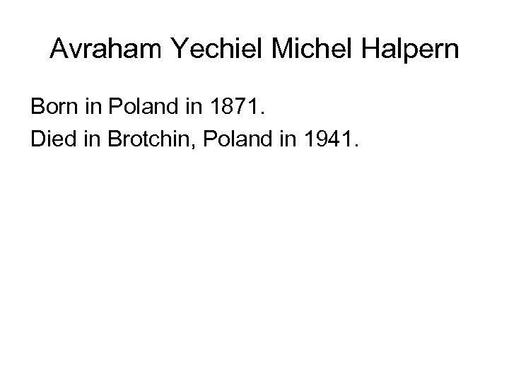 Avraham Yechiel Michel Halpern Born in Poland in 1871. Died in Brotchin, Poland in