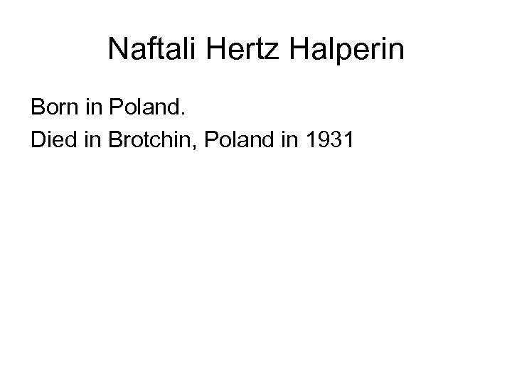 Naftali Hertz Halperin Born in Poland. Died in Brotchin, Poland in 1931