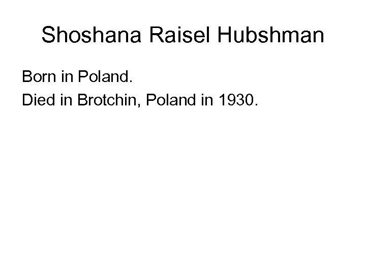 Shoshana Raisel Hubshman Born in Poland. Died in Brotchin, Poland in 1930.