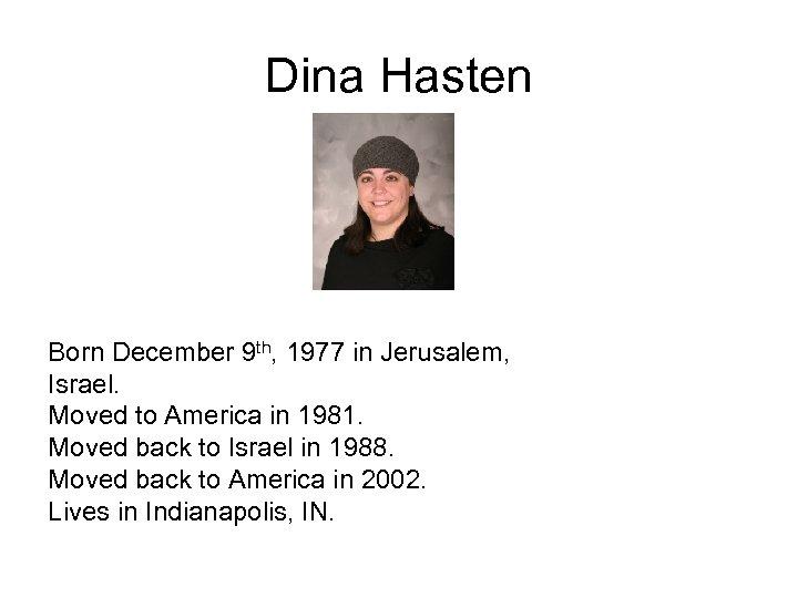 Dina Hasten Born December 9 th, 1977 in Jerusalem, Israel. Moved to America in