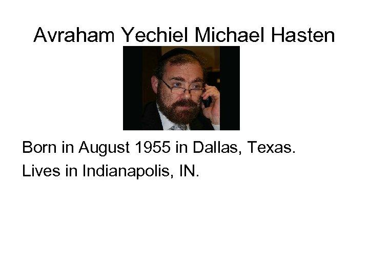 Avraham Yechiel Michael Hasten Born in August 1955 in Dallas, Texas. Lives in Indianapolis,