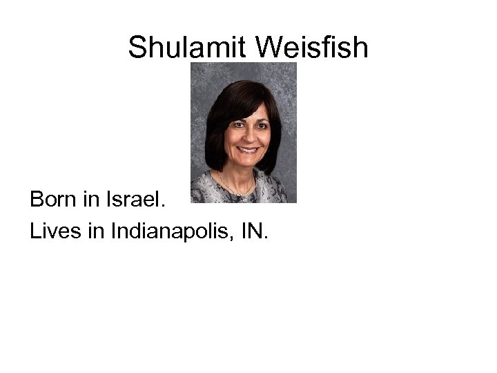 Shulamit Weisfish Born in Israel. Lives in Indianapolis, IN.
