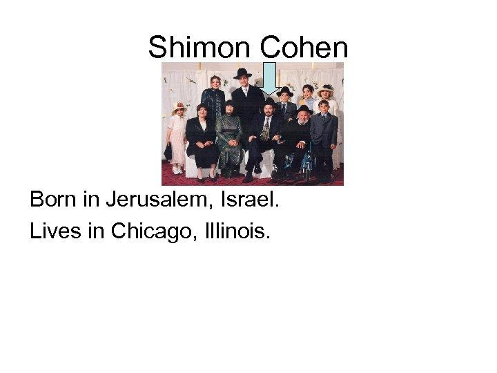 Shimon Cohen Born in Jerusalem, Israel. Lives in Chicago, Illinois.