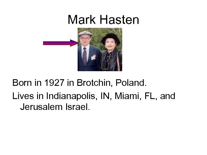 Mark Hasten Born in 1927 in Brotchin, Poland. Lives in Indianapolis, IN, Miami, FL,