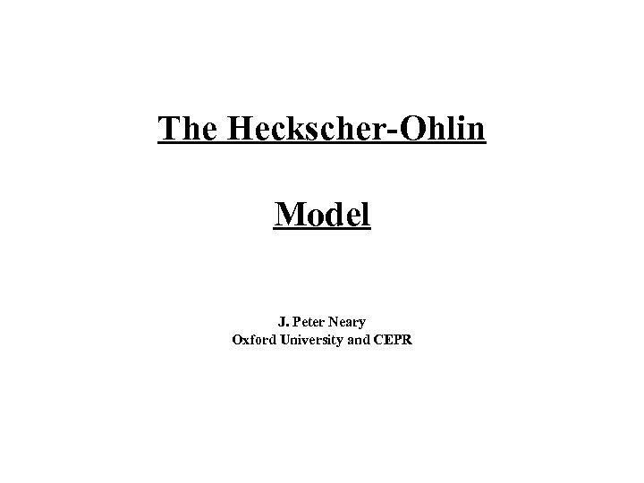 The Heckscher-Ohlin Model J. Peter Neary Oxford University and CEPR