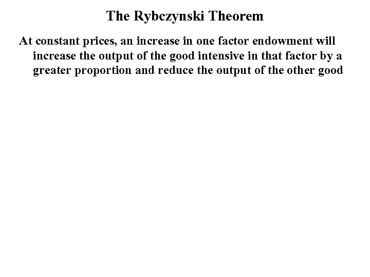 The Rybczynski Theorem At constant prices, an increase in one factor endowment will increase