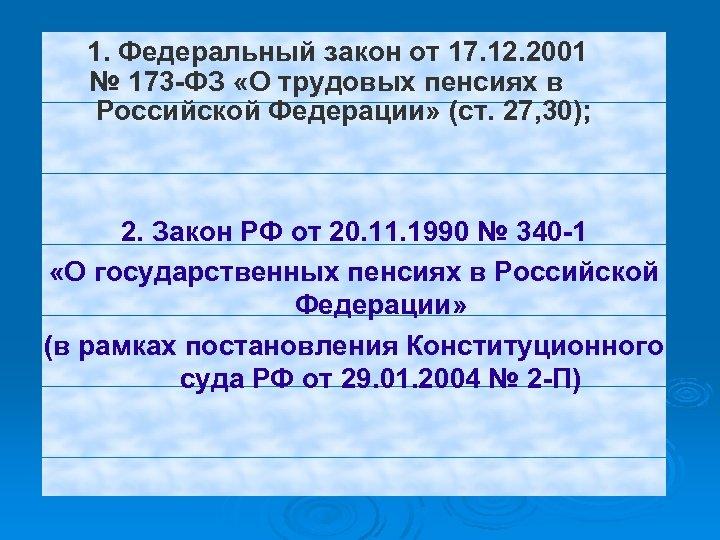 1. Федеральный закон от 17. 12. 2001 № 173 -ФЗ «О трудовых пенсиях в