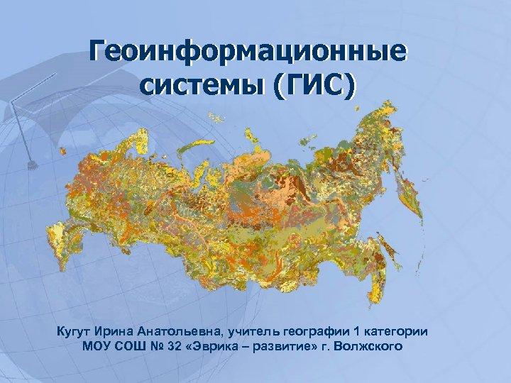 Геоинформационные системы (ГИС) Кугут Ирина Анатольевна, учитель географии 1 категории МОУ СОШ № 32